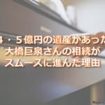 4・5億円の遺産があった大橋巨泉さんの相続がスムーズに進んだ理由